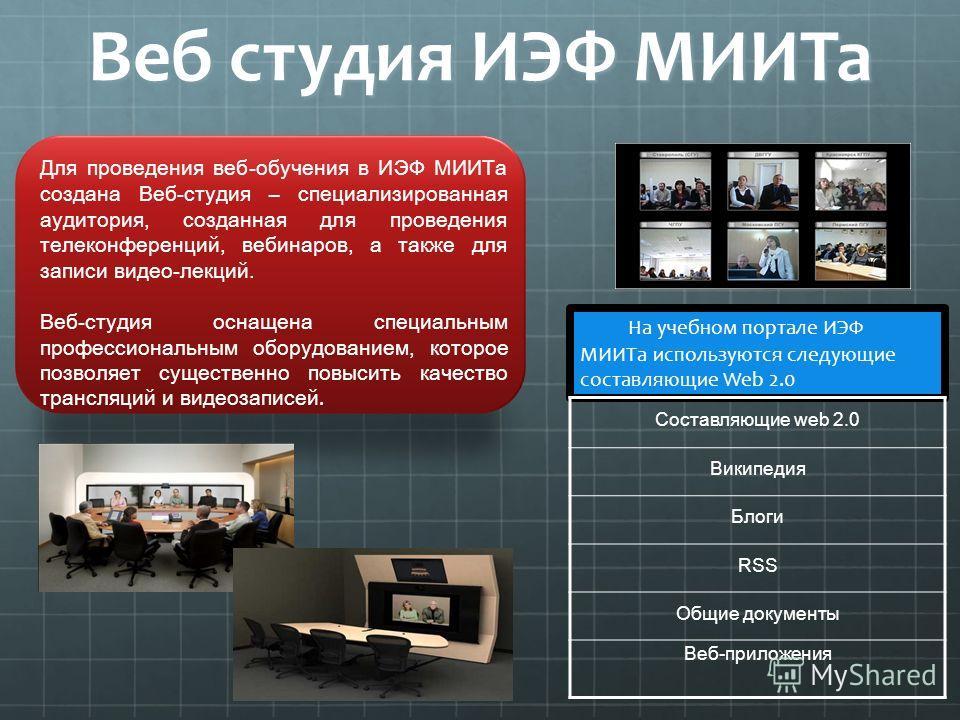 Веб студия ИЭФ МИИТа Для проведения веб-обучения в ИЭФ МИИТа создана Веб-студия – специализированная аудитория, созданная для проведения телеконференций, вебинаров, а также для записи видео-лекций. Веб-студия оснащена специальным профессиональным обо