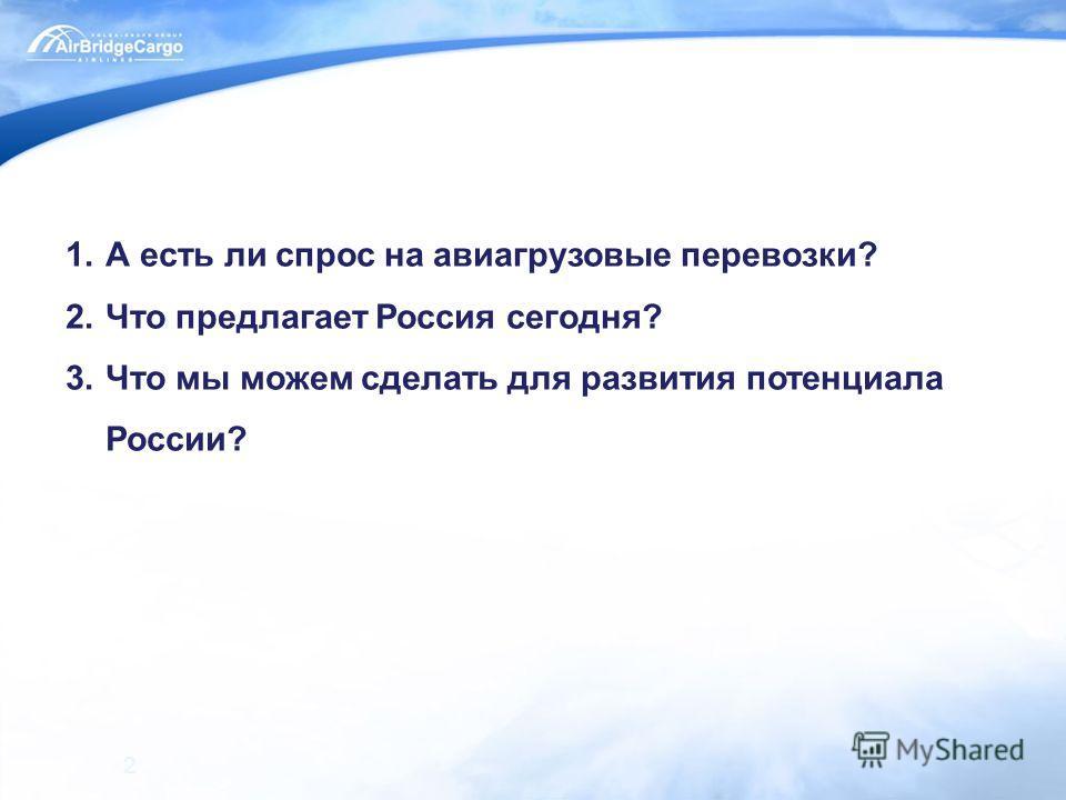 2 1.А есть ли спрос на авиагрузовые перевозки? 2.Что предлагает Россия сегодня? 3.Что мы можем сделать для развития потенциала России?