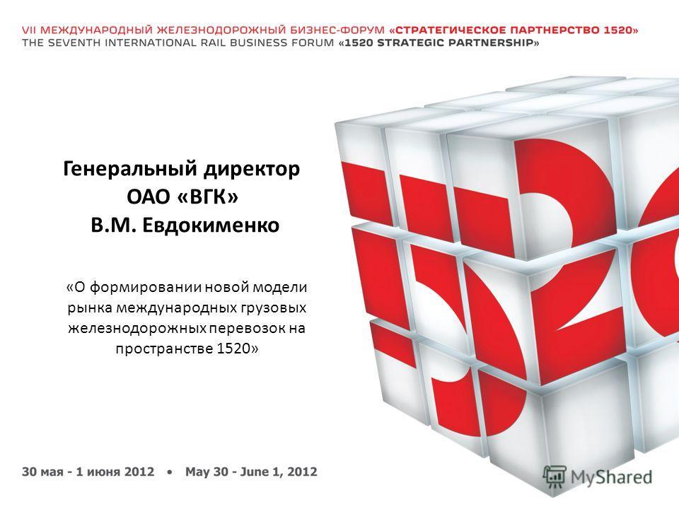 Генеральный директор ОАО «ВГК» В.М. Евдокименко «О формировании новой модели рынка международных грузовых железнодорожных перевозок на пространстве 1520»