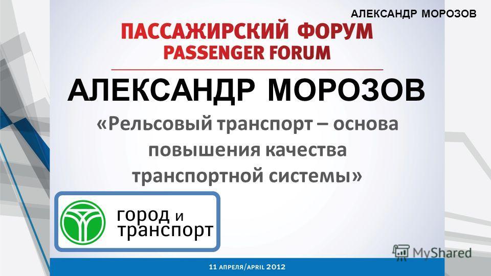АЛЕКСАНДР МОРОЗОВ «Рельсовый транспорт – основа повышения качества транспортной системы»