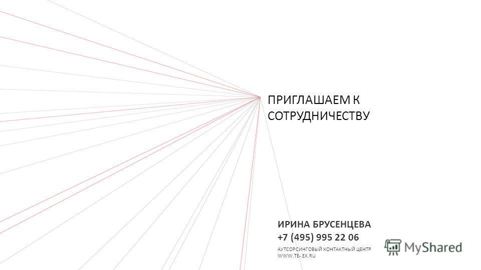 ПРИГЛАШАЕМ К СОТРУДНИЧЕСТВУ АУТСОРСИНГОВЫЙ КОНТАКТНЫЙ ЦЕНТР WWW.TE-.EX.RU ИРИНА БРУСЕНЦЕВА +7 (495) 995 22 06
