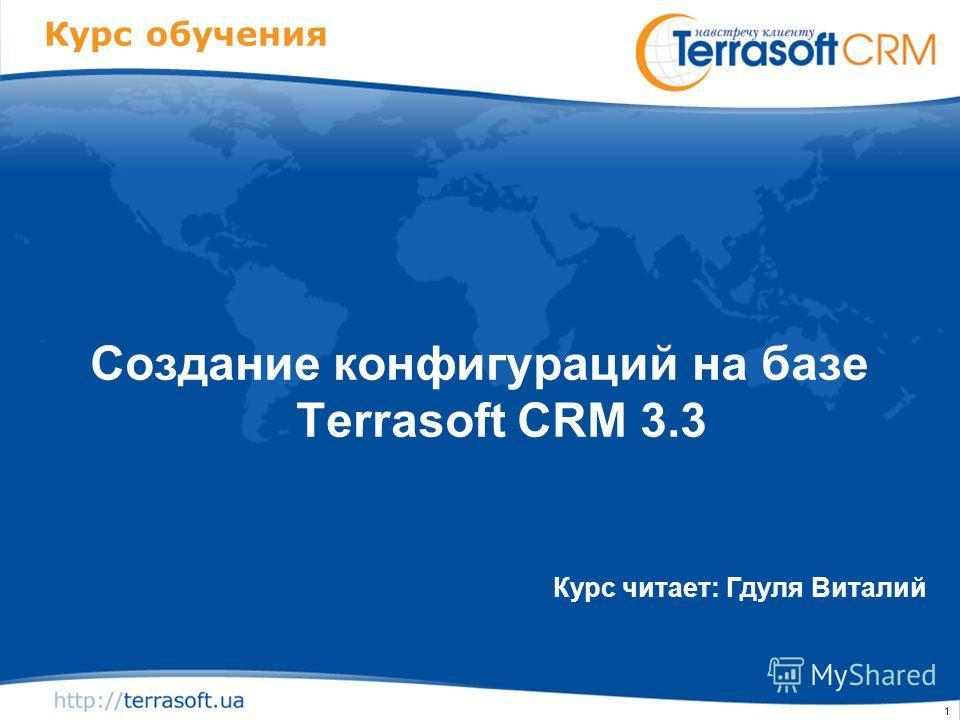 1 Курс обучения Создание конфигураций на базе Terrasoft CRM 3.3 Курс читает: Гдуля Виталий