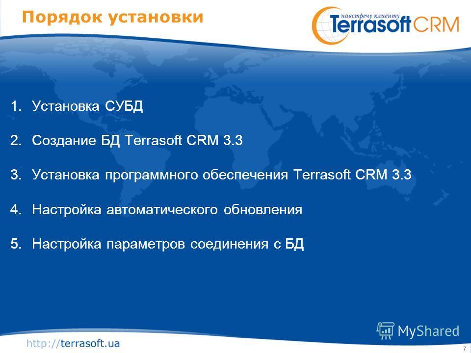 7 Порядок установки 1.Установка СУБД 2.Создание БД Terrasoft CRM 3.3 3.Установка программного обеспечения Terrasoft CRM 3.3 4.Настройка автоматического обновления 5.Настройка параметров соединения с БД