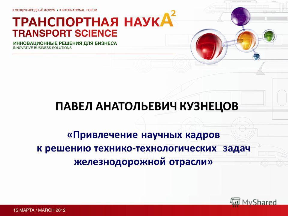 ПАВЕЛ АНАТОЛЬЕВИЧ КУЗНЕЦОВ «Привлечение научных кадров к решению технико-технологических задач железнодорожной отрасли»