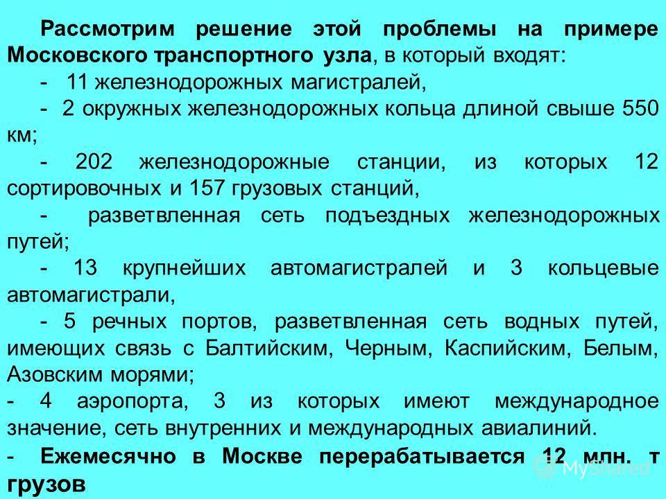 Рассмотрим решение этой проблемы на примере Московского транспортного узла, в который входят: - 11 железнодорожных магистралей, - 2 окружных железнодорожных кольца длиной свыше 550 км; - 202 железнодорожные станции, из которых 12 сортировочных и 157
