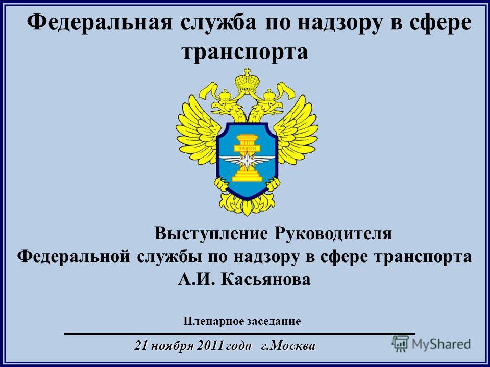 21 ноября 2011 года г.Москва Федеральная служба по надзору в сфере транспорта Пленарное заседание Выступление Руководителя Федеральной службы по надзору в сфере транспорта А.И. Касьянова