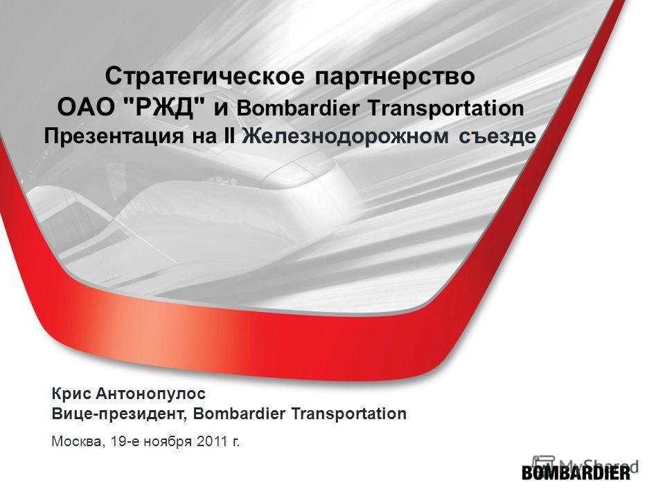 Стратегическое партнерство ОАО РЖД и Bombardier Transportation Презентация на II Железнодорожном съезде Крис Антонопулос Вице-президент, Bombardier Transportation Москва, 19-е ноября 2011 г.