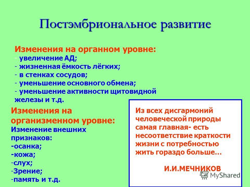 Постэмбриональное развитие Изменения на органном уровне: - увеличение АД; - жизненная ёмкость лёгких; - в стенках сосудов; - уменьшение основного обмена; - уменьшение активности щитовидной железы и т.д. Изменения на организменном уровне: Изменение вн