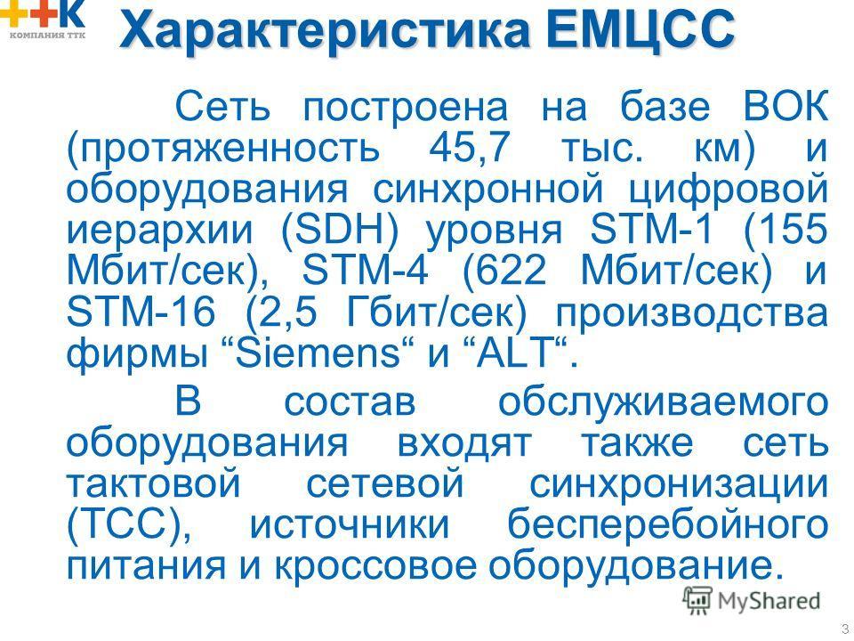 3 Характеристика ЕМЦСС Сеть построена на базе ВОК (протяженность 45,7 тыс. км) и оборудования синхронной цифровой иерархии (SDH) уровня STM-1 (155 Мбит/сек), STM-4 (622 Мбит/сек) и STM-16 (2,5 Гбит/сек) производства фирмы Siemens и ALT. В состав обсл