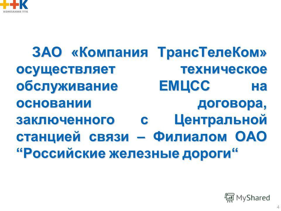 4 ЗАО «Компания ТрансТелеКом» осуществляет техническое обслуживание ЕМЦСС на основании договора, заключенного с Центральной станцией связи – Филиалом ОАОРоссийские железные дороги ЗАО «Компания ТрансТелеКом» осуществляет техническое обслуживание ЕМЦС