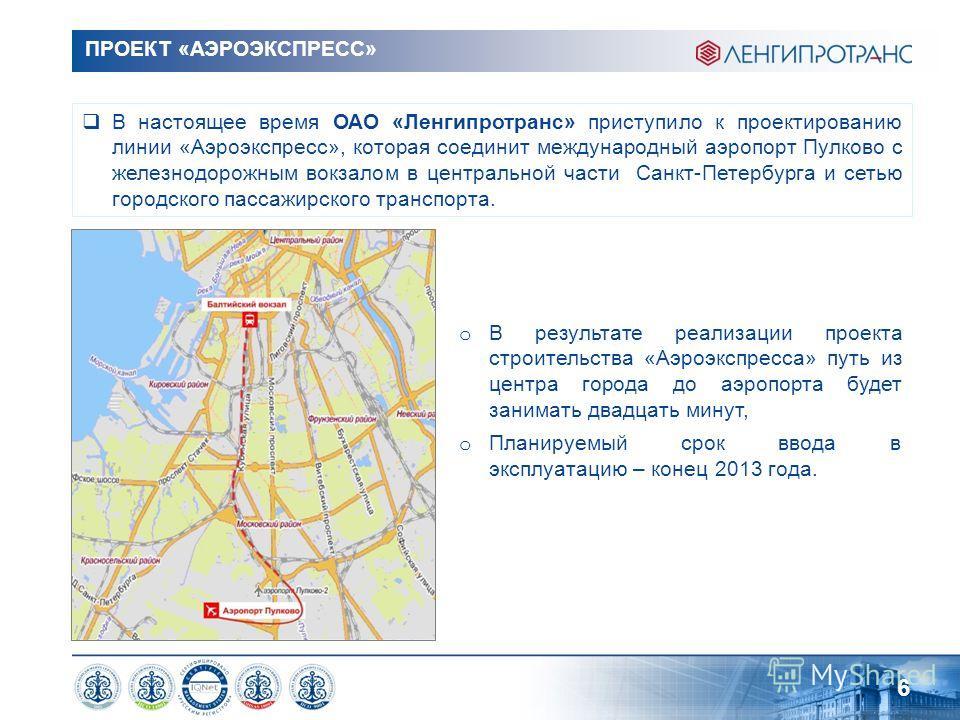 ПРОЕКТ «АЭРОЭКСПРЕСС» 6 В настоящее время ОАО «Ленгипротранс» приступило к проектированию линии «Аэроэкспресс», которая соединит международный аэропорт Пулково с железнодорожным вокзалом в центральной части Санкт-Петербурга и сетью городского пассажи