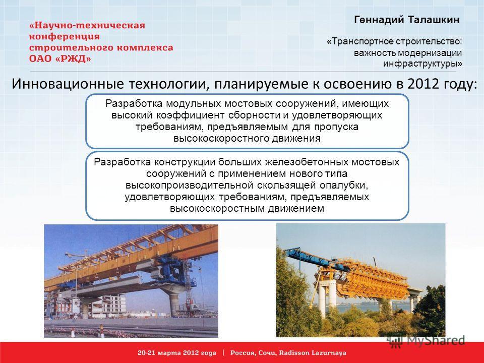 Геннадий Талашкин « Транспортное строительство: важность модернизации инфраструктуры » Разработка модульных мостовых сооружений, имеющих высокий коэффициент сборности и удовлетворяющих требованиям, предъявляемым для пропуска высокоскоростного движени