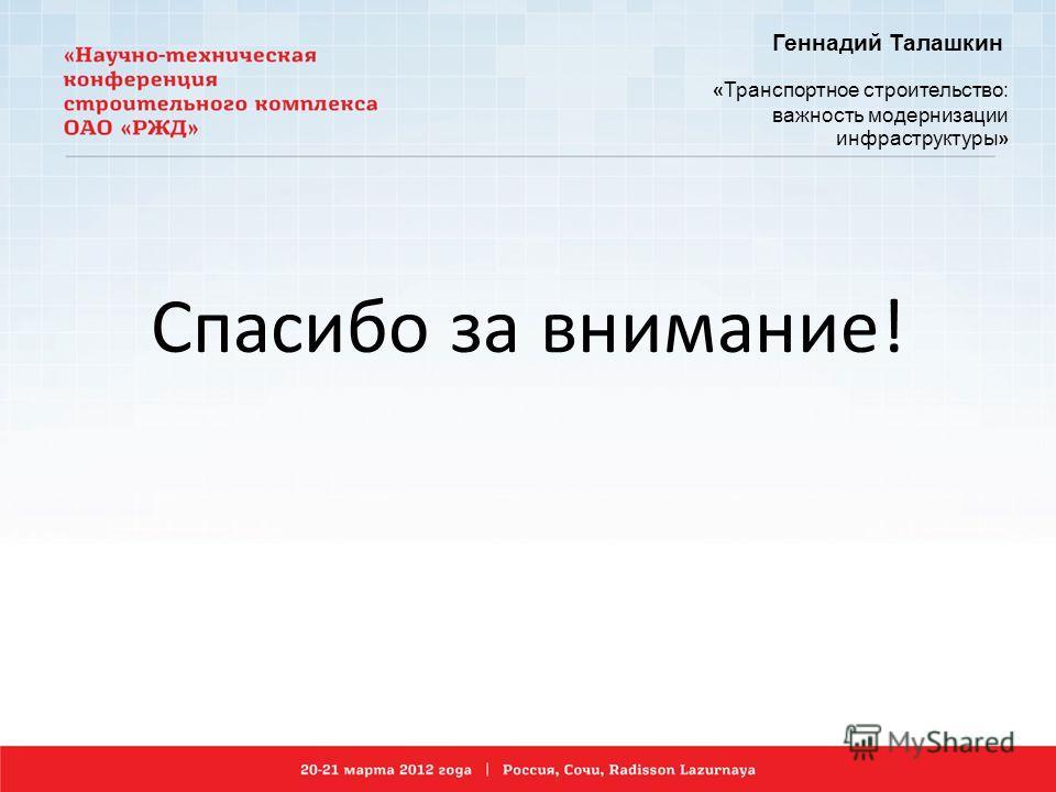 Геннадий Талашкин « Транспортное строительство: важность модернизации инфраструктуры » Спасибо за внимание!