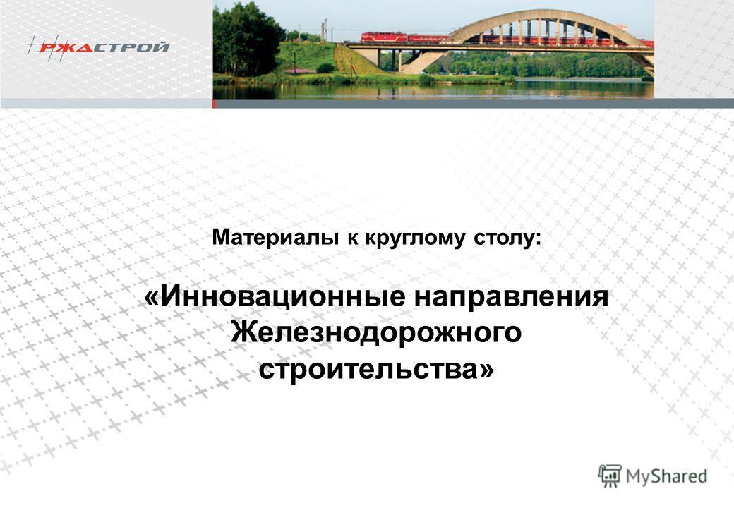 Материалы к круглому столу: «Инновационные направления Железнодорожного строительства»