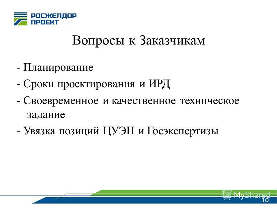 10 Вопросы к Заказчикам - Планирование - Сроки проектирования и ИРД - Своевременное и качественное техническое задание - Увязка позиций ЦУЭП и Госэкспертизы 10