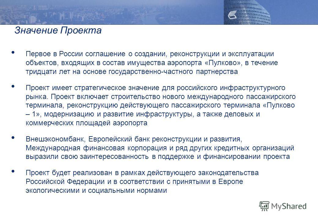 Значение Проекта Первое в России соглашение о создании, реконструкции и эксплуатации объектов, входящих в состав имущества аэропорта «Пулково», в течение тридцати лет на основе государственно-частного партнерства Проект имеет стратегическое значение
