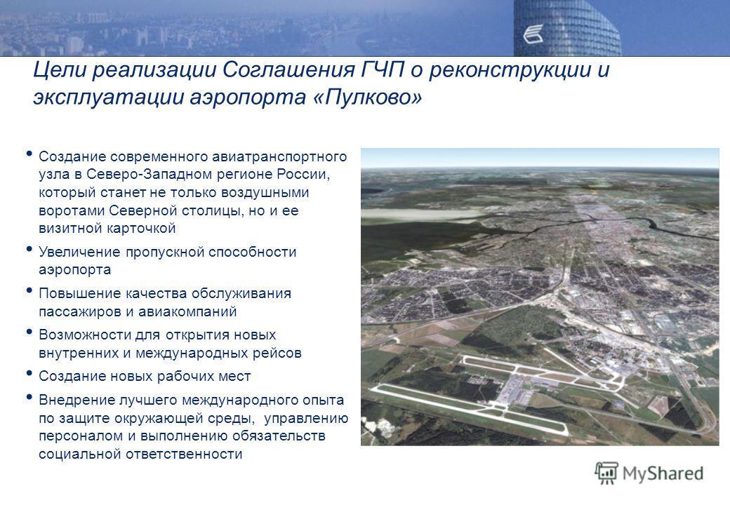 Цели реализации Соглашения ГЧП о реконструкции и эксплуатации аэропорта «Пулково» Создание современного авиатранспортного узла в Северо-Западном регионе России, который станет не только воздушными воротами Северной столицы, но и ее визитной карточкой