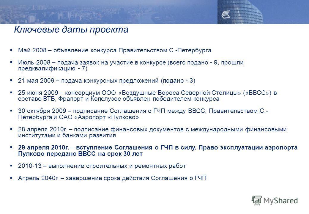 Ключевые даты проекта Май 2008 – объявление конкурса Правительством С.-Петербурга Июль 2008 – подача заявок на участие в конкурсе (всего подано - 9, прошли предквалификацию - 7) 21 мая 2009 – подача конкурсных предложений (подано - 3) 25 июня 2009 –
