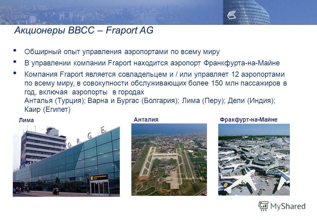Акционеры ВВСС – Fraport AG Обширный опыт управления аэропортами по всему миру В управлении компании Fraport находится аэропорт Франкфурта-на-Майне Компания Fraport является совладельцем и / или управляет 12 аэропортами по всему миру, в совокупности