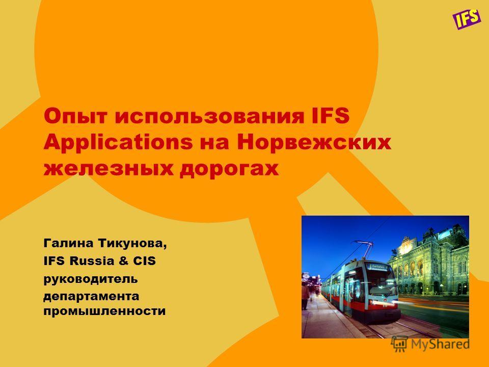 Опыт использования IFS Applications на Норвежских железных дорогах Галина Тикунова, IFS Russia & CIS руководитель департамента промышленности