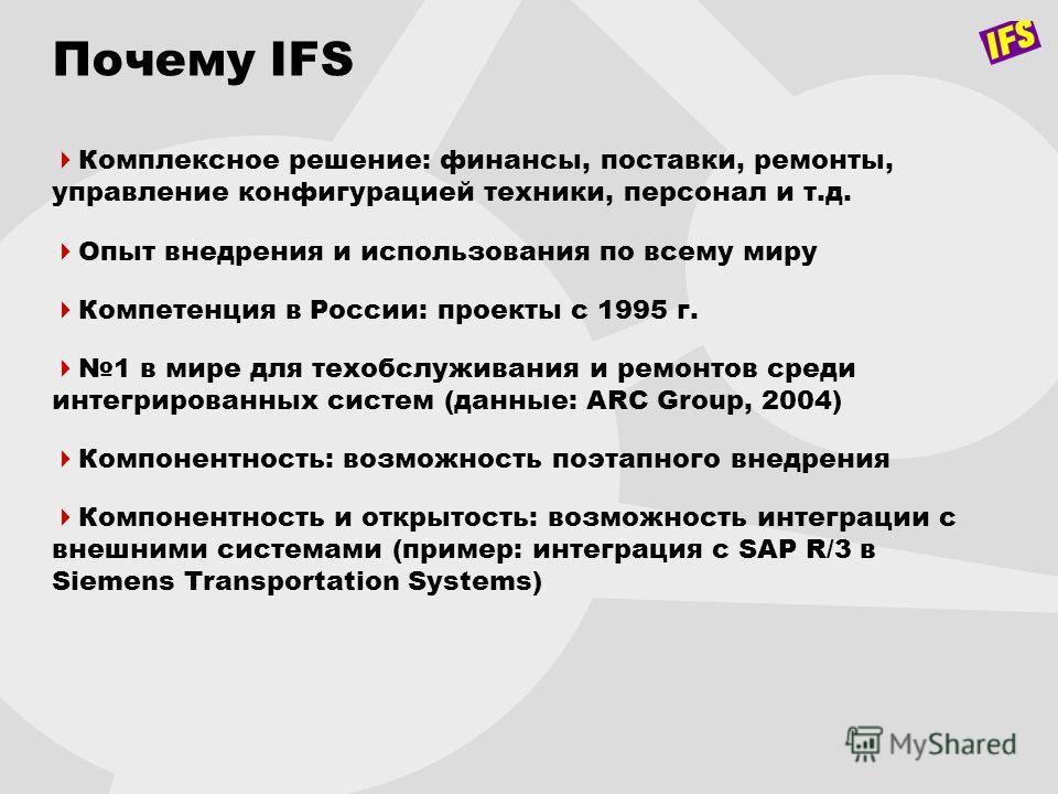 Почему IFS Комплексное решение: финансы, поставки, ремонты, управление конфигурацией техники, персонал и т.д. Опыт внедрения и использования по всему миру Компетенция в России: проекты с 1995 г. 1 в мире для техобслуживания и ремонтов среди интегриро