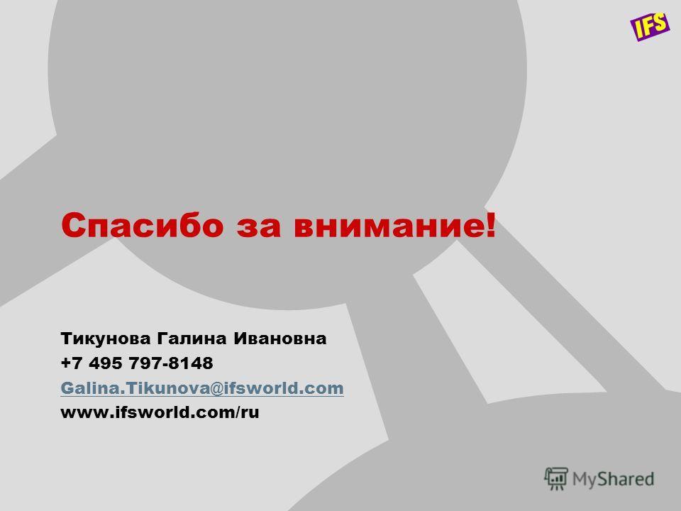 Спасибо за внимание! Тикунова Галина Ивановна +7 495 797-8148 Galina.Tikunova@ifsworld.com www.ifsworld.com/ru