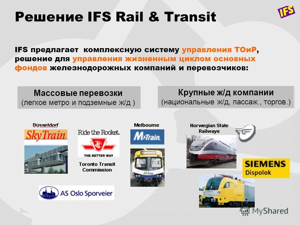Решение IFS Rail & Transit IFS предлагает комплексную систему управления ТОиР, решение для управления жизненным циклом основных фондов железнодорожных компаний и перевозчиков: Массовые перевозки (легкое метро и подземные ж/д ) Крупные ж/д компании (н
