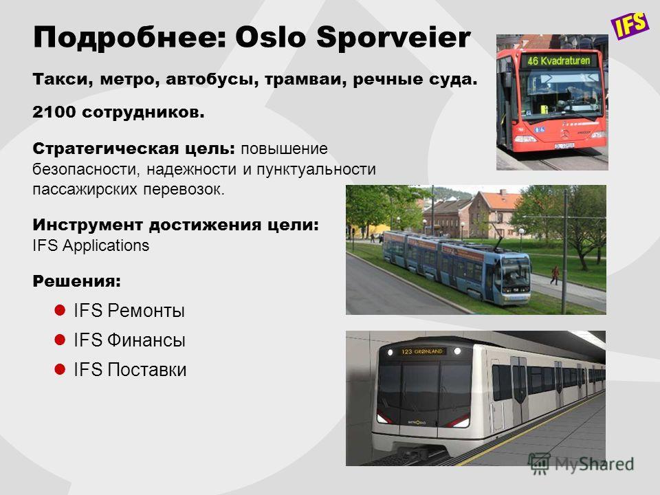 Подробнее: Oslo Sporveier Такси, метро, автобусы, трамваи, речные суда. 2100 сотрудников. Стратегическая цель: повышение безопасности, надежности и пунктуальности пассажирских перевозок. Инструмент достижения цели: IFS Applications Решения: IFS Ремон