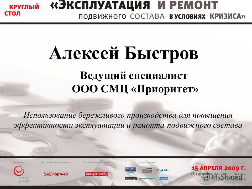 Алексей Быстров Ведущий специалист ООО СМЦ «Приоритет» Использование бережливого производства для повышения эффективности эксплуатации и ремонта подвижного состава
