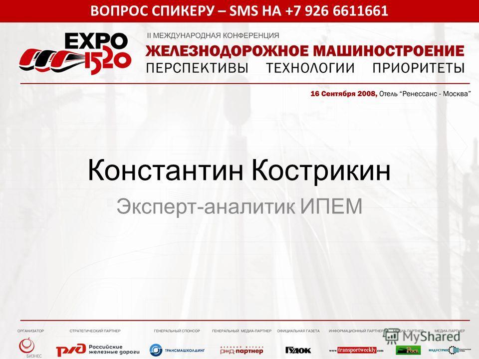 ВОПРОС СПИКЕРУ – SMS НА +7 926 6611661 Константин Кострикин Эксперт-аналитик ИПЕМ
