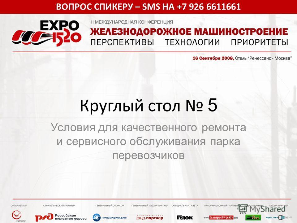 ВОПРОС СПИКЕРУ – SMS НА +7 926 6611661 Круглый стол 5 Условия для качественного ремонта и сервисного обслуживания парка перевозчиков
