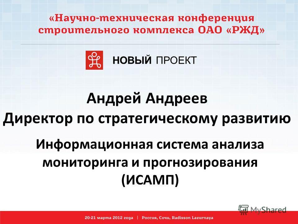 Андрей Андреев Директор по стратегическому развитию Информационная система анализа мониторинга и прогнозирования (ИСАМП) НОВЫЙ ПРОЕКТ
