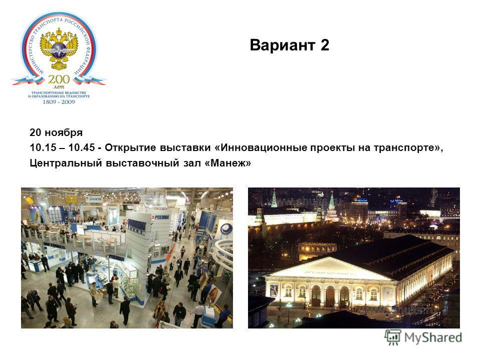 Вариант 2. 20 ноября 10.15 – 10.45 - Открытие выставки «Инновационные проекты на транспорте», Центральный выставочный зал «Манеж»