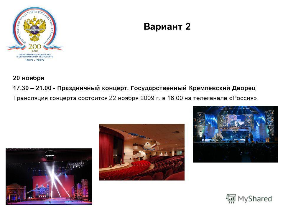 Вариант 2. 20 ноября 17.30 – 21.00 - Праздничный концерт, Государственный Кремлевский Дворец Трансляция концерта состоится 22 ноября 2009 г. в 16.00 на телеканале «Россия».