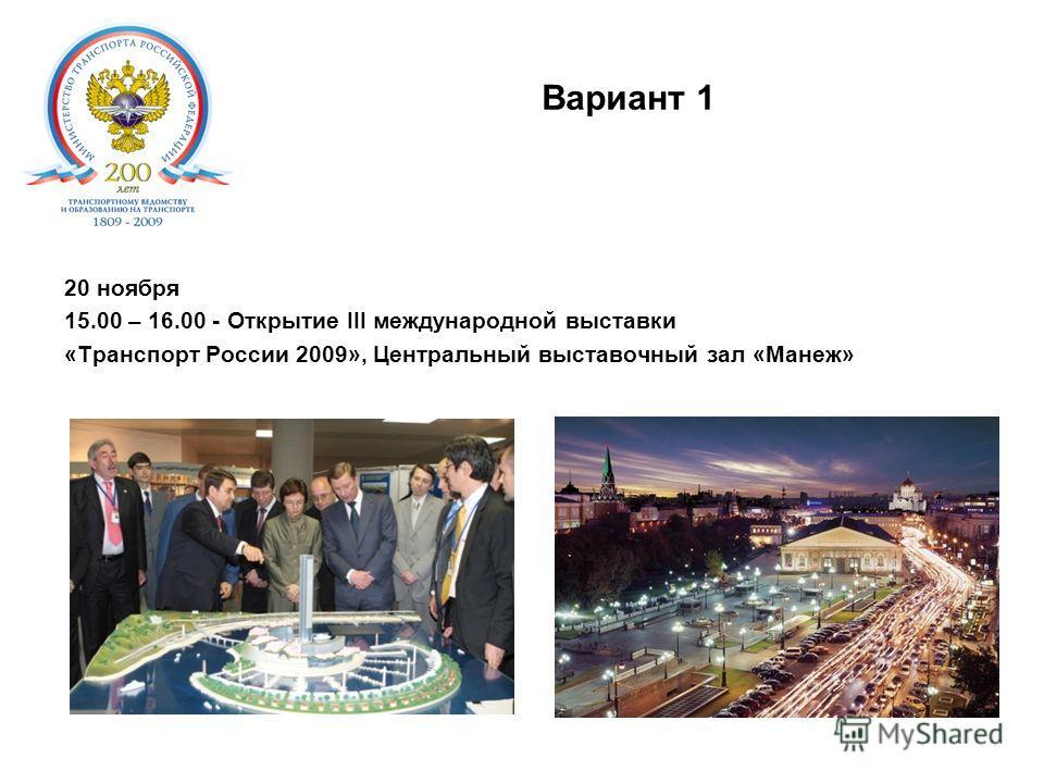 Вариант 1. 20 ноября 15.00 – 16.00 - Открытие III международной выставки «Транспорт России 2009», Центральный выставочный зал «Манеж»
