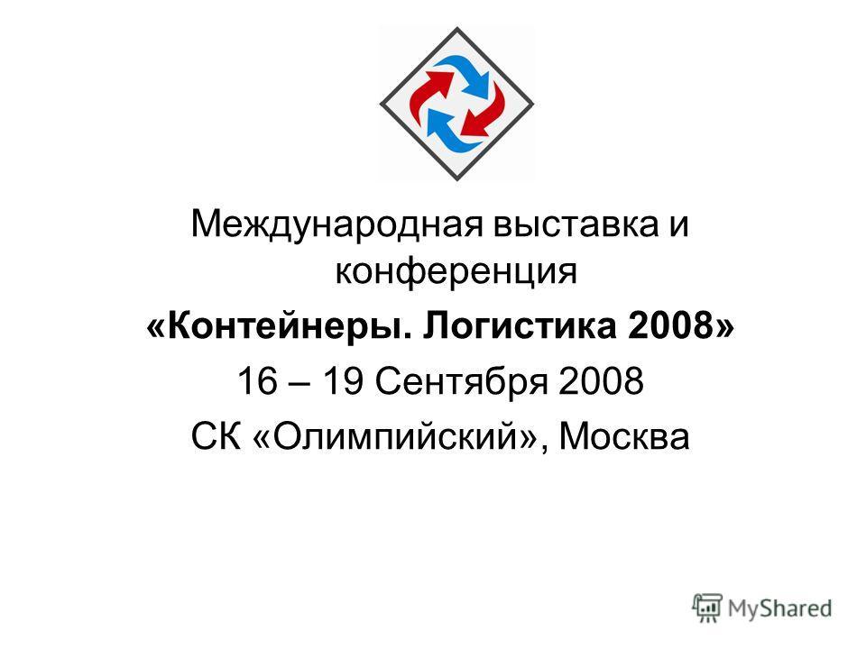 Международная выставка и конференция «Контейнеры. Логистика 2008» 16 – 19 Сентября 2008 СК «Олимпийский», Москва