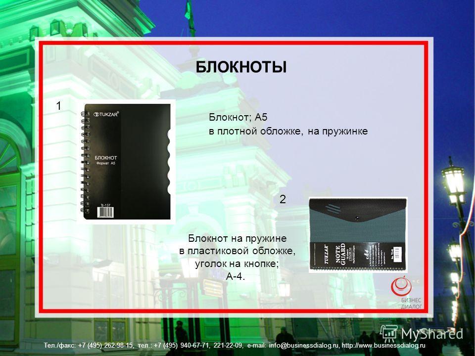 Тел./факс: +7 (495) 262-98-15, тел.: +7 (495) 940-67-71, 221-22-09, e-mail: info@businessdialog.ru, http://www.businessdialog.ru БЛОКНОТЫ 1 2 Блокнот на пружине в пластиковой обложке, уголок на кнопке; А-4. Блокнот; А5 в плотной обложке, на пружинке