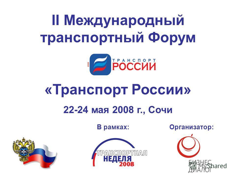II Международный транспортный Форум «Транспорт России» 22-24 мая 2008 г., Сочи В рамках: Организатор: