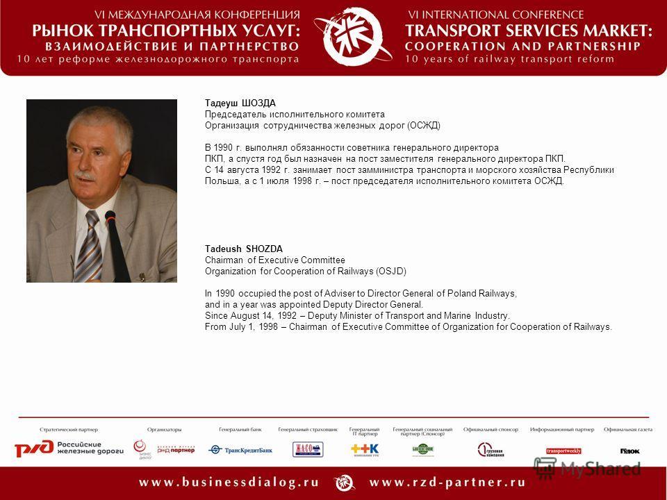 Тадеуш ШОЗДА Председатель исполнительного комитета Организация сотрудничества железных дорог (ОСЖД) В 1990 г. выполнял обязанности советника генерального директора ПКП, а спустя год был назначен на пост заместителя генерального директора ПКП. С 14 ав