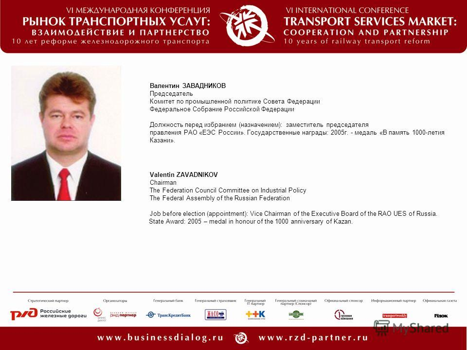 Valentin ZAVADNIKOV Chairman The Federation Council Committee on Industrial Policy The Federal Assembly of the Russian Federation Job before election (appointment): Vice Chairman of the Executive Board of the RAO UES of Russia. State Award: 2005 – me