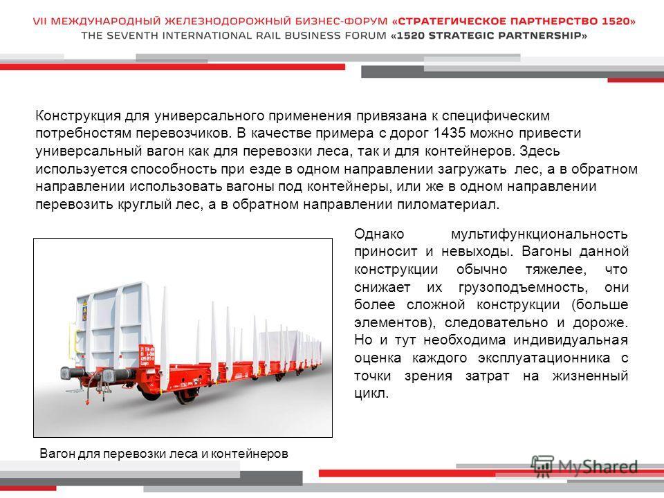 Конструкция для универсального применения привязана к специфическим потребностям перевозчиков. В качестве примера с дорог 1435 можно привести универсальный вагон как для перевозки леса, так и для контейнеров. Здесь используется способность при езде в