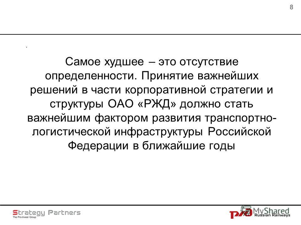 8 Самое худшее – это отсутствие определенности. Принятие важнейших решений в части корпоративной стратегии и структуры ОАО «РЖД» должно стать важнейшим фактором развития транспортно- логистической инфраструктуры Российской Федерации в ближайшие годы.