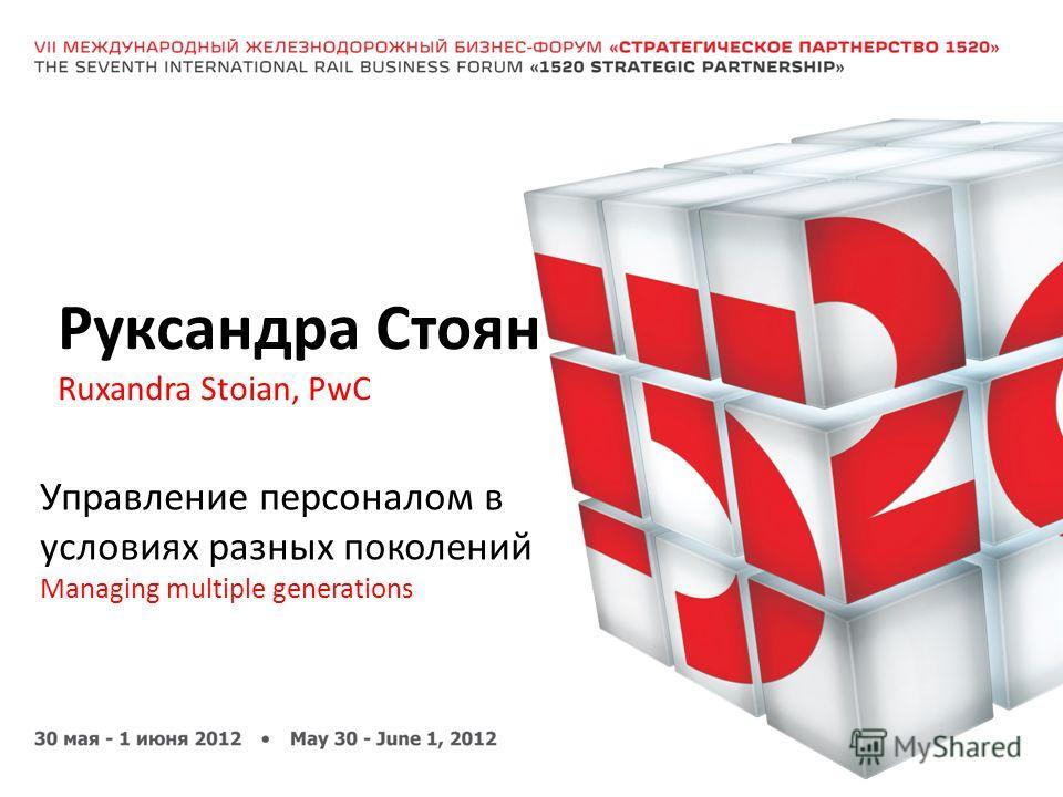 Руксандра Стоян Ruxandra Stoian, PwC Управление персоналом в условиях разных поколений Managing multiple generations