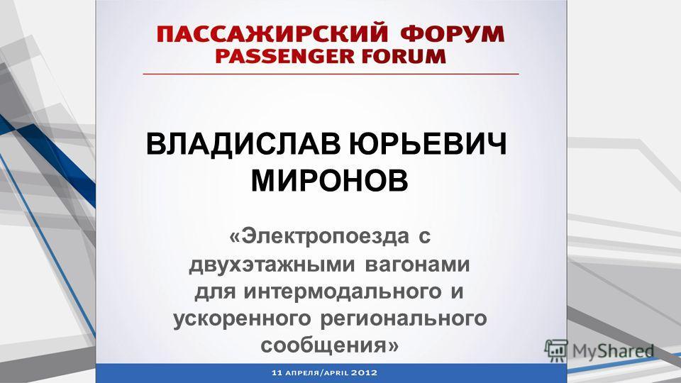 ВЛАДИСЛАВ ЮРЬЕВИЧ МИРОНОВ « Электропоезда с двухэтажными вагонами для интермодального и ускоренного регионального сообщения »