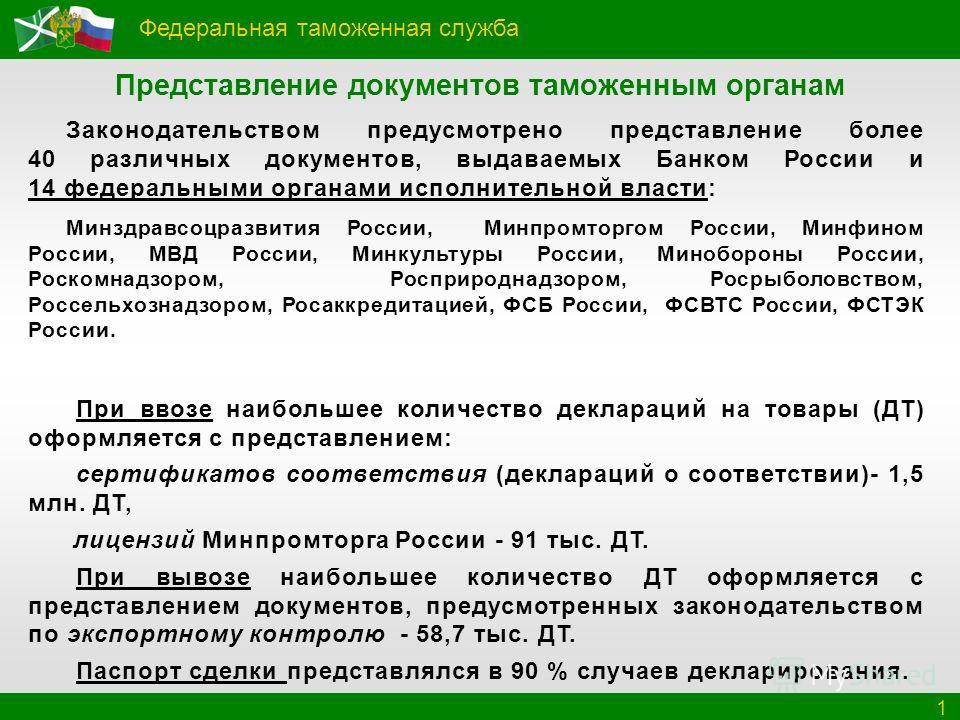 Федеральная таможенная служба 1 Представление документов таможенным органам Законодательством предусмотрено представление более 40 различных документов, выдаваемых Банком России и 14 федеральными органами исполнительной власти: Минздравсоцразвития Ро