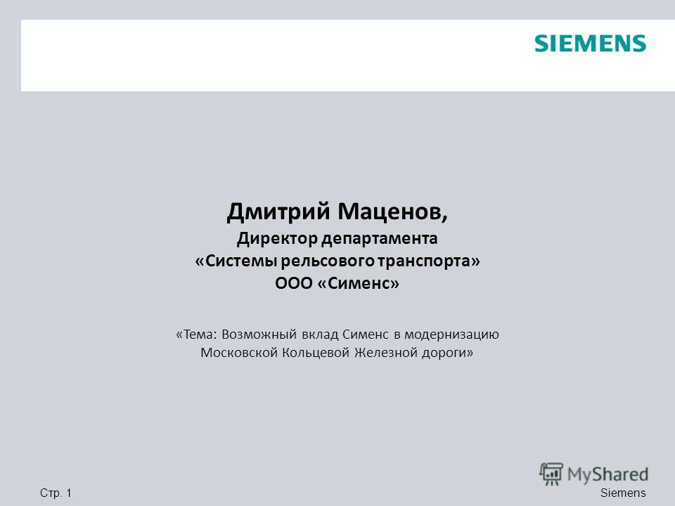 Siemens Стр. 1 Дмитрий Маценов, Директор департамента «Системы рельсового транспорта» ООО «Сименс» «Тема: Возможный вклад Сименс в модернизацию Московской Кольцевой Железной дороги»