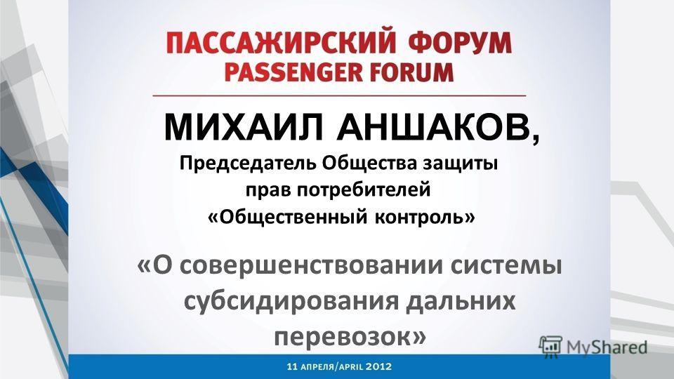 МИХАИЛ АНШАКОВ, Председатель Общества защиты прав потребителей «Общественный контроль» «О совершенствовании системы субсидирования дальних перевозок»