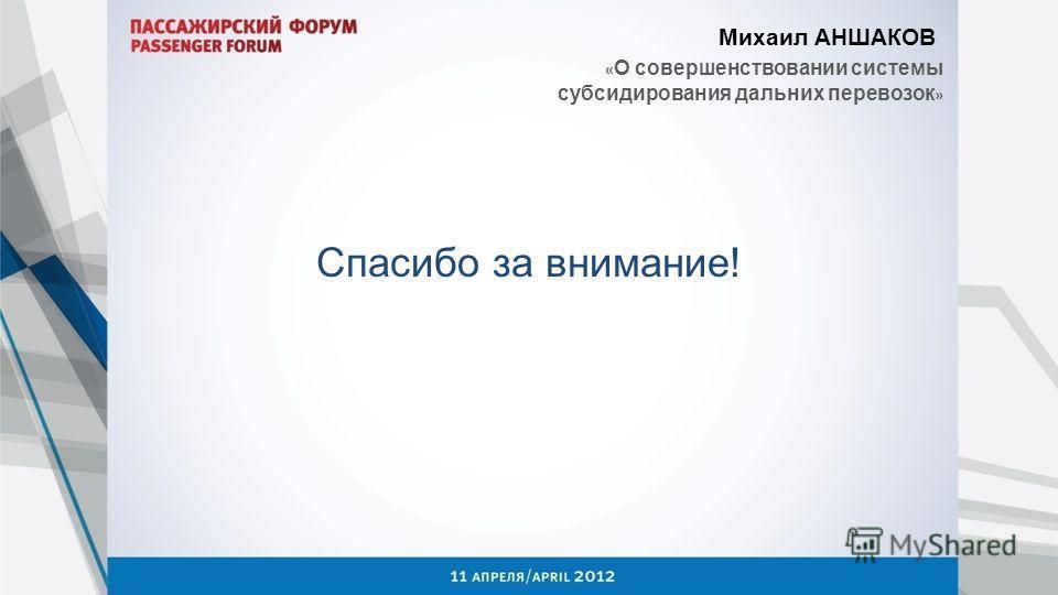 Михаил АНШАКОВ « О совершенствовании системы субсидирования дальних перевозок » Спасибо за внимание!