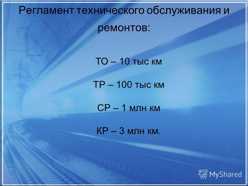 Регламент технического обслуживания и ремонтов: ТО – 10 тыс км ТР – 100 тыс км СР – 1 млн км КР – 3 млн км.