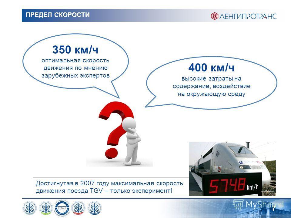ПРЕДЕЛ СКОРОСТИ 7 350 км/ч оптимальная скорость движения по мнению зарубежных экспертов 400 км/ч высокие затраты на содержание, воздействие на окружающую среду Достигнутая в 2007 году максимальная скорость движения поезда TGV – только эксперимент!
